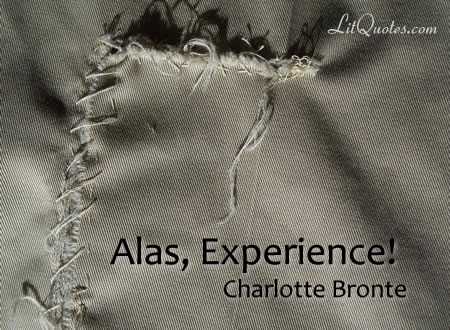Alas, Experience! No other mentor has so wasted and frozen a face as yours, none wears a robe so black, none bears a rod so heavy, none with hand so inexorable draws the novice so sternly to his task, and forces him with authority so resistless to its acquirement. ~ Shirley by Charlotte Bronte